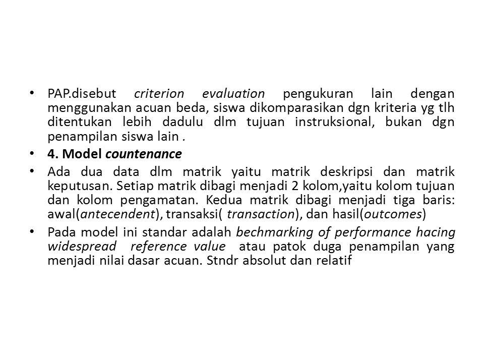 PAP.disebut criterion evaluation pengukuran lain dengan menggunakan acuan beda, siswa dikomparasikan dgn kriteria yg tlh ditentukan lebih dadulu dlm tujuan instruksional, bukan dgn penampilan siswa lain .