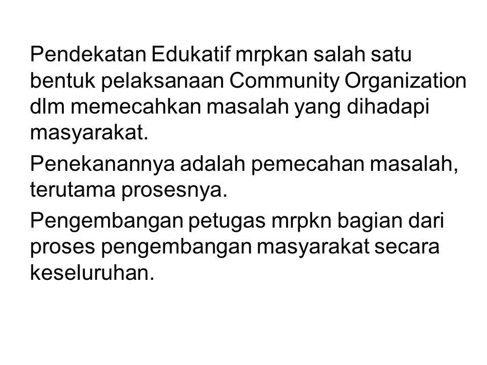 Pendekatan Edukatif mrpkan salah satu bentuk pelaksanaan Community Organization dlm memecahkan masalah yang dihadapi masyarakat.