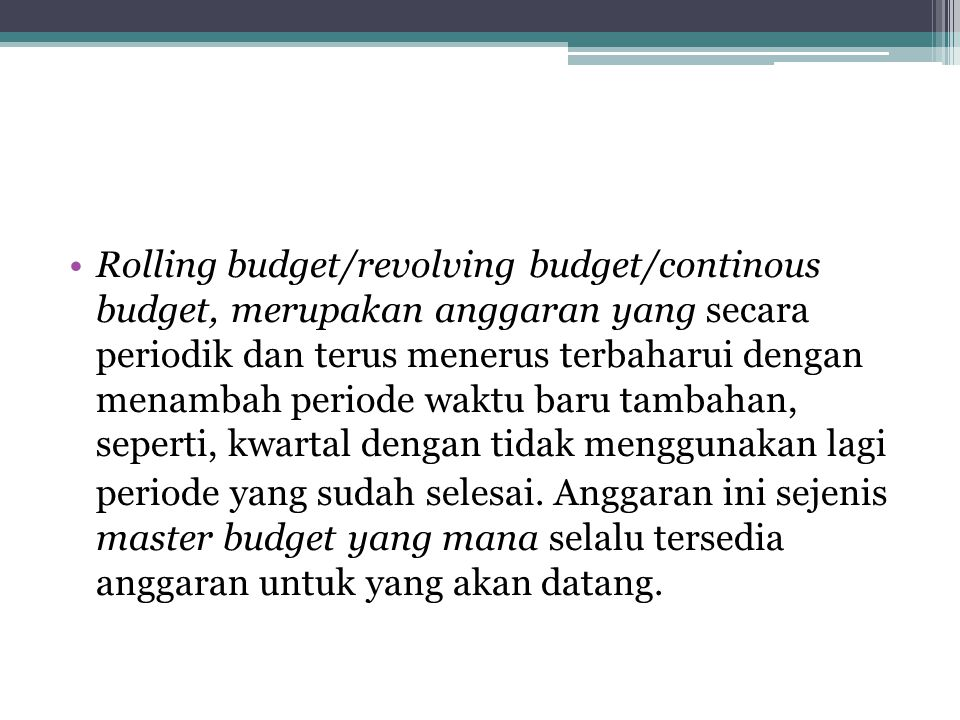Rolling budget/revolving budget/continous budget, merupakan anggaran yang secara periodik dan terus menerus terbaharui dengan menambah periode waktu baru tambahan, seperti, kwartal dengan tidak menggunakan lagi