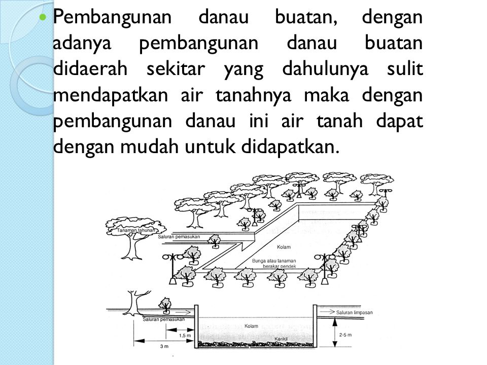 Pembangunan danau buatan, dengan adanya pembangunan danau buatan didaerah sekitar yang dahulunya sulit mendapatkan air tanahnya maka dengan pembangunan danau ini air tanah dapat dengan mudah untuk didapatkan.