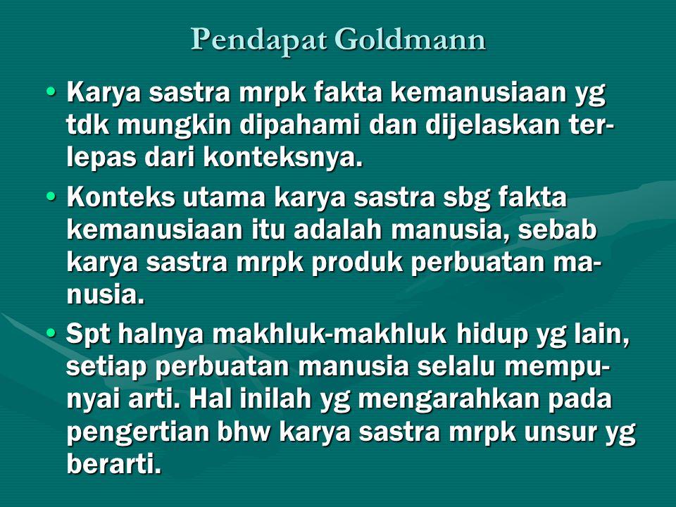 Pendapat Goldmann Karya sastra mrpk fakta kemanusiaan yg tdk mungkin dipahami dan dijelaskan ter-lepas dari konteksnya.