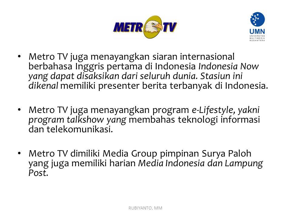 Metro TV juga menayangkan siaran internasional berbahasa Inggris pertama di Indonesia Indonesia Now yang dapat disaksikan dari seluruh dunia. Stasiun ini dikenal memiliki presenter berita terbanyak di Indonesia.