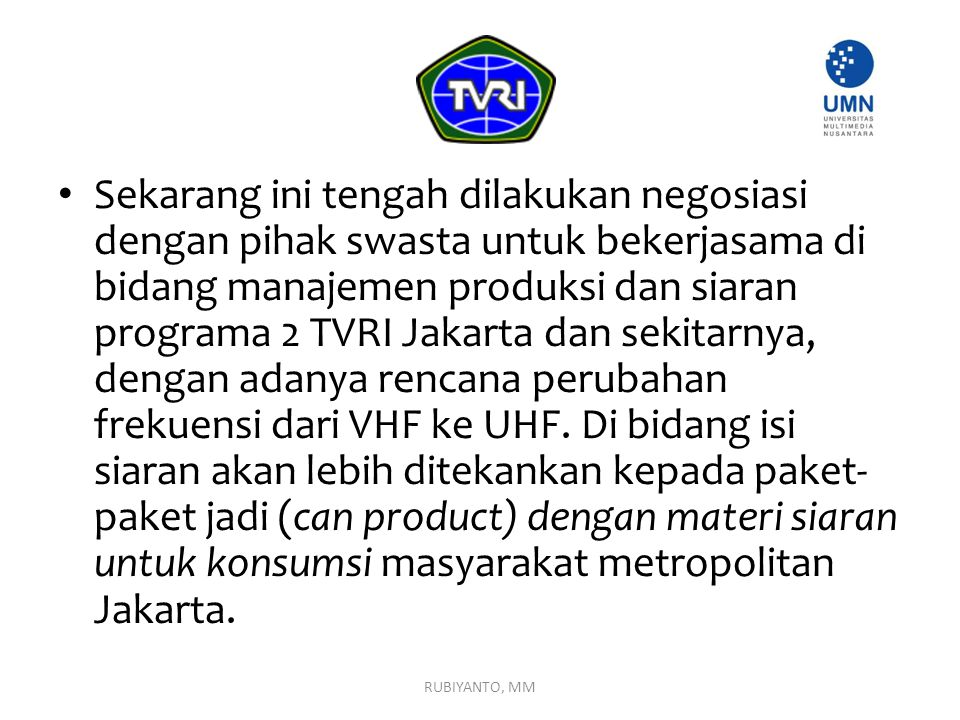 Sekarang ini tengah dilakukan negosiasi dengan pihak swasta untuk bekerjasama di bidang manajemen produksi dan siaran programa 2 TVRI Jakarta dan sekitarnya, dengan adanya rencana perubahan frekuensi dari VHF ke UHF. Di bidang isi siaran akan lebih ditekankan kepada paket-paket jadi (can product) dengan materi siaran untuk konsumsi masyarakat metropolitan Jakarta.