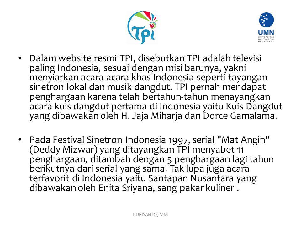 Dalam website resmi TPI, disebutkan TPI adalah televisi paling Indonesia, sesuai dengan misi barunya, yakni menyiarkan acara-acara khas Indonesia seperti tayangan sinetron lokal dan musik dangdut. TPI pernah mendapat penghargaan karena telah bertahun-tahun menayangkan acara kuis dangdut pertama di Indonesia yaitu Kuis Dangdut yang dibawakan oleh H. Jaja Miharja dan Dorce Gamalama.