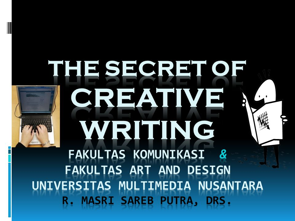The Secret of CREATIVE WRITING Fakultas Komunikasi & Fakultas Art and Design Universitas Multimedia Nusantara R.