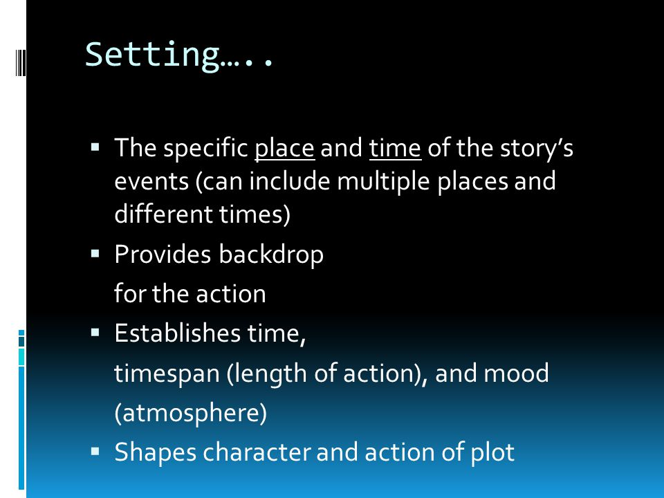 Setting….. The specific place and time of the story's events (can include multiple places and different times)