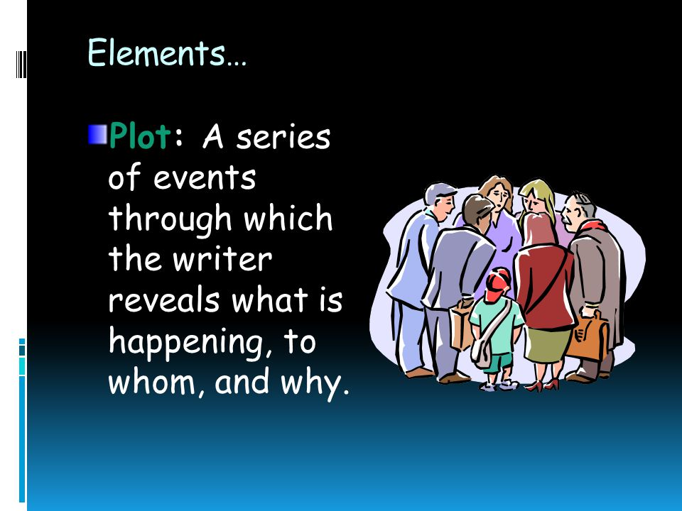 Elements… Plot: A series of events through which the writer reveals what is happening, to whom, and why.