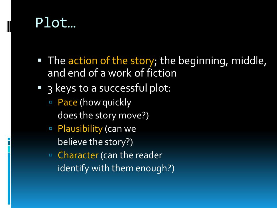 Plot… The action of the story; the beginning, middle, and end of a work of fiction. 3 keys to a successful plot: