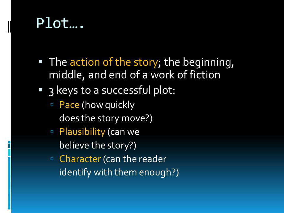 Plot…. The action of the story; the beginning, middle, and end of a work of fiction. 3 keys to a successful plot: