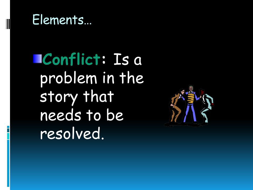 Conflict: Is a problem in the story that needs to be resolved.