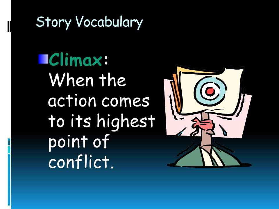 Climax: When the action comes to its highest point of conflict.