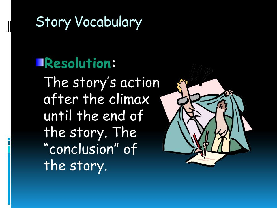 Story Vocabulary Resolution: The story's action after the climax until the end of the story.