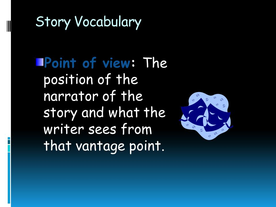 Story Vocabulary Point of view: The position of the narrator of the story and what the writer sees from that vantage point.