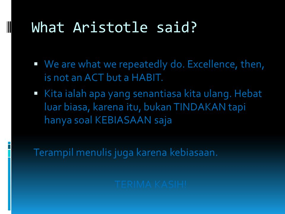 What Aristotle said We are what we repeatedly do. Excellence, then, is not an ACT but a HABIT.