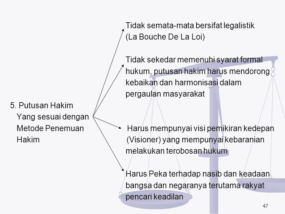 Tidak semata-mata bersifat legalistik (La Bouche De La Loi) Tidak sekedar memenuhi syarat formal hukum, putusan hakim harus mendorong kebaikan dan harmonisasi dalam pergaulan masyarakat 5.