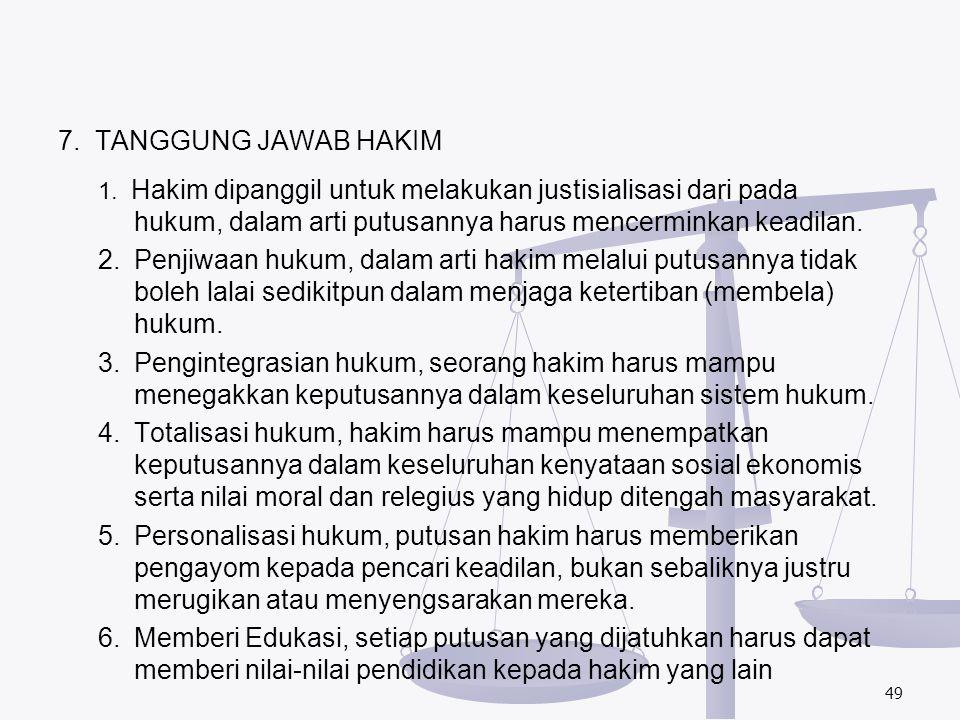 7. TANGGUNG JAWAB HAKIM 1. Hakim dipanggil untuk melakukan justisialisasi dari pada hukum, dalam arti putusannya harus mencerminkan keadilan.
