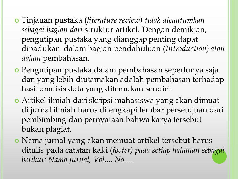 Tinjauan pustaka (literature review) tidak dicantumkan sebagai bagian dari struktur artikel. Dengan demikian, pengutipan pustaka yang dianggap penting dapat dipadukan dalam bagian pendahuluan (Introduction) atau dalam pembahasan.