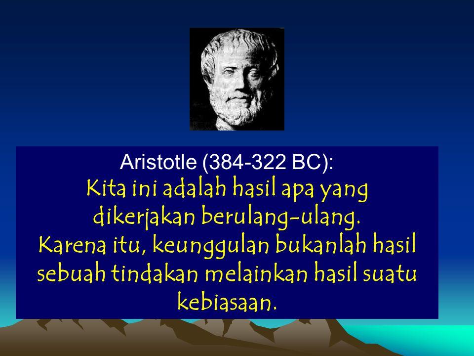 Aristotle (384-322 BC): Kita ini adalah hasil apa yang dikerjakan berulang-ulang.