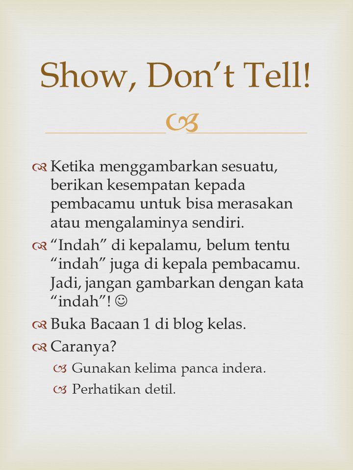 Show, Don't Tell! Ketika menggambarkan sesuatu, berikan kesempatan kepada pembacamu untuk bisa merasakan atau mengalaminya sendiri.