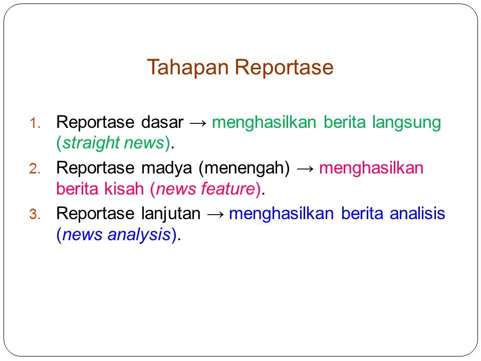 Tahapan Reportase Reportase dasar → menghasilkan berita langsung (straight news).