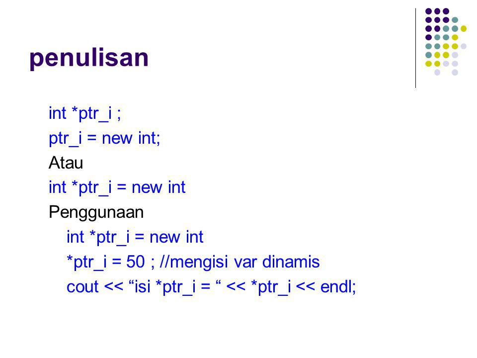 penulisan int *ptr_i ; ptr_i = new int; Atau int *ptr_i = new int