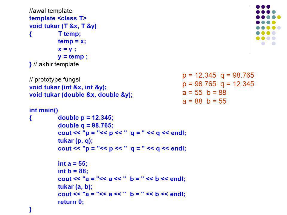 //awal template template <class T> void tukar (T &x, T &y) { T temp; temp = x; x = y ; y = temp ;