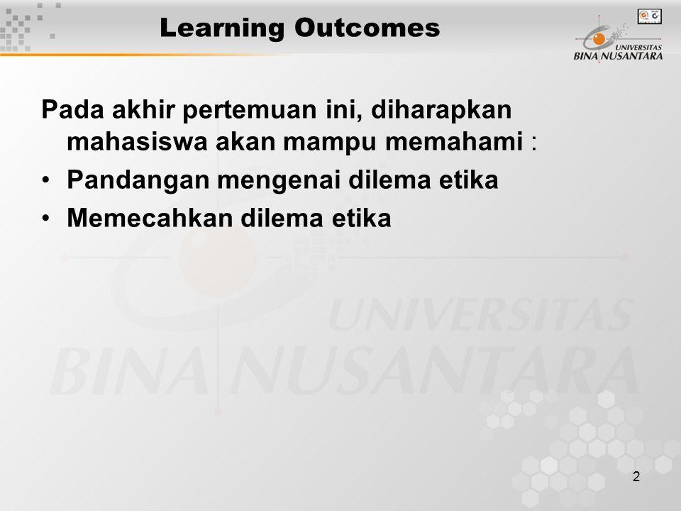 Learning Outcomes Pada akhir pertemuan ini, diharapkan mahasiswa akan mampu memahami : Pandangan mengenai dilema etika.