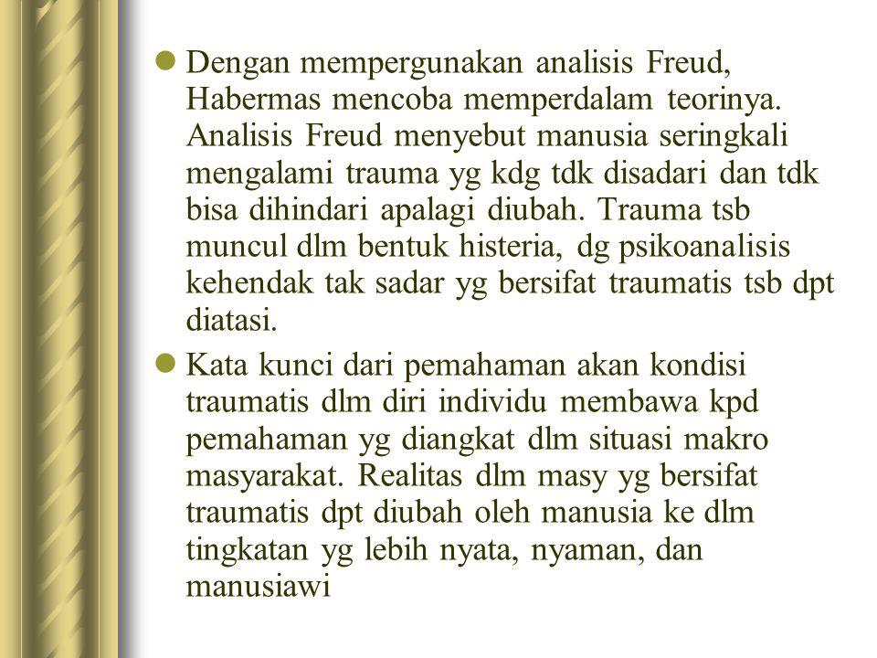 Dengan mempergunakan analisis Freud, Habermas mencoba memperdalam teorinya. Analisis Freud menyebut manusia seringkali mengalami trauma yg kdg tdk disadari dan tdk bisa dihindari apalagi diubah. Trauma tsb muncul dlm bentuk histeria, dg psikoanalisis kehendak tak sadar yg bersifat traumatis tsb dpt diatasi.
