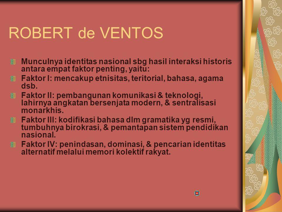 ROBERT de VENTOS Munculnya identitas nasional sbg hasil interaksi historis antara empat faktor penting, yaitu: