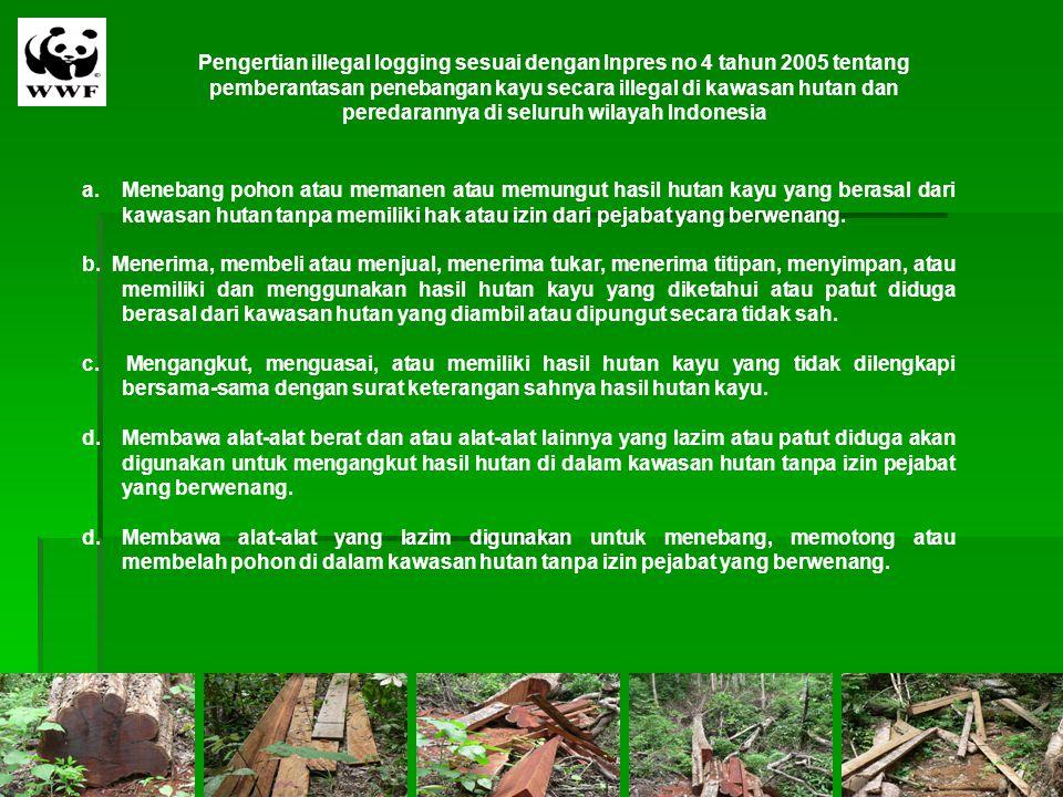 Pengertian illegal logging sesuai dengan Inpres no 4 tahun 2005 tentang pemberantasan penebangan kayu secara illegal di kawasan hutan dan peredarannya di seluruh wilayah Indonesia