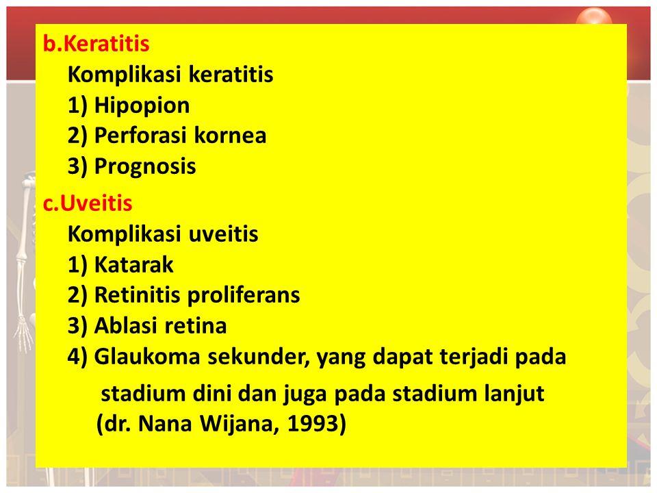 b.Keratitis Komplikasi keratitis 1) Hipopion 2) Perforasi kornea 3) Prognosis c.Uveitis Komplikasi uveitis 1) Katarak 2) Retinitis proliferans 3) Ablasi retina 4) Glaukoma sekunder, yang dapat terjadi pada stadium dini dan juga pada stadium lanjut (dr.