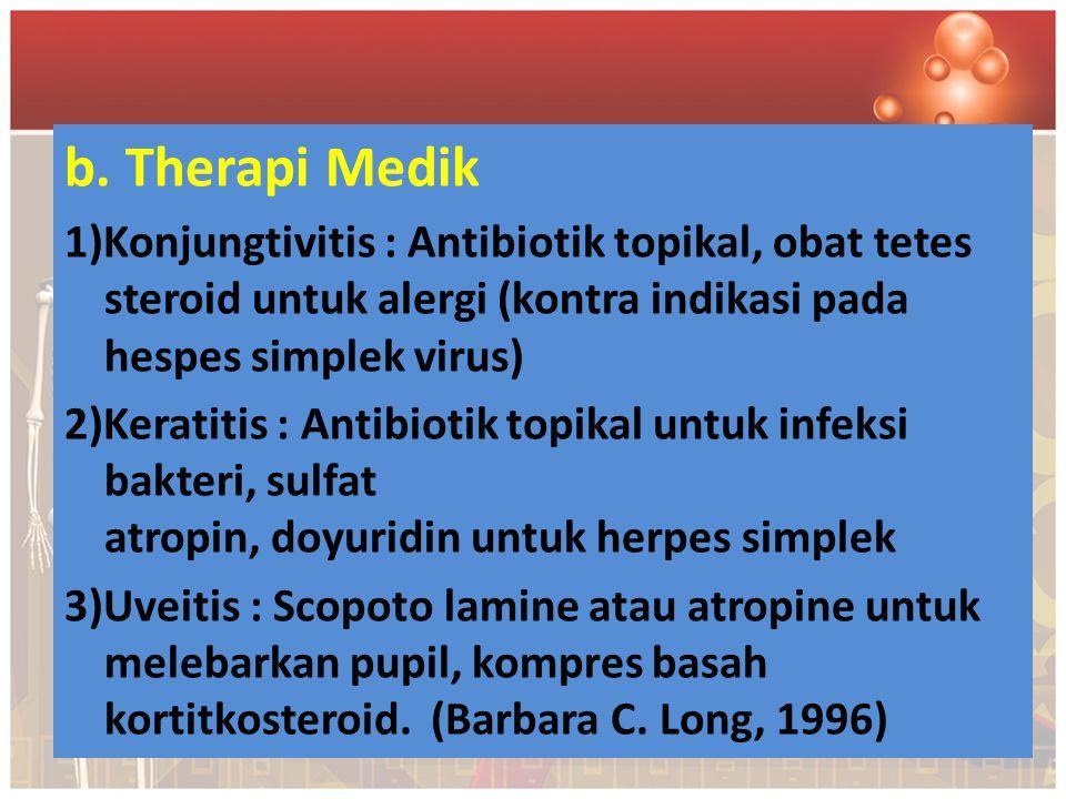 b. Therapi Medik 1)Konjungtivitis : Antibiotik topikal, obat tetes steroid untuk alergi (kontra indikasi pada hespes simplek virus)