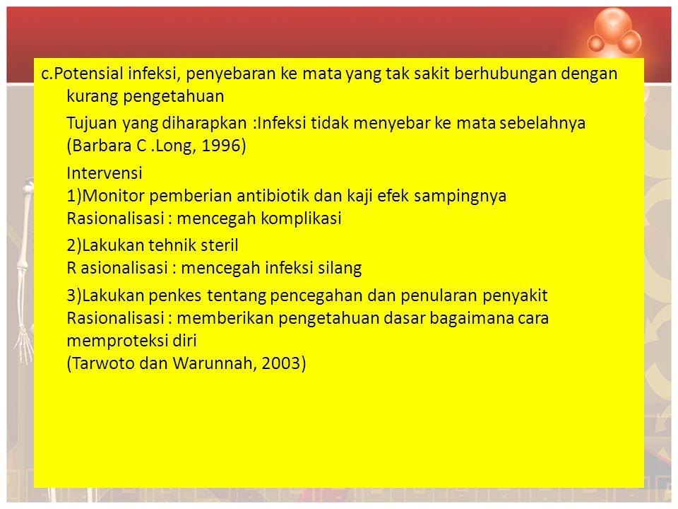 c.Potensial infeksi, penyebaran ke mata yang tak sakit berhubungan dengan kurang pengetahuan Tujuan yang diharapkan :Infeksi tidak menyebar ke mata sebelahnya (Barbara C .Long, 1996) Intervensi 1)Monitor pemberian antibiotik dan kaji efek sampingnya Rasionalisasi : mencegah komplikasi 2)Lakukan tehnik steril R asionalisasi : mencegah infeksi silang 3)Lakukan penkes tentang pencegahan dan penularan penyakit Rasionalisasi : memberikan pengetahuan dasar bagaimana cara memproteksi diri (Tarwoto dan Warunnah, 2003)