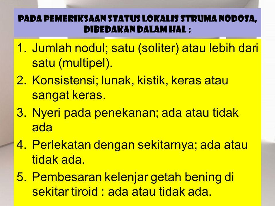 Pada pemeriksaan status lokalis struma nodosa, dibedakan dalam hal :