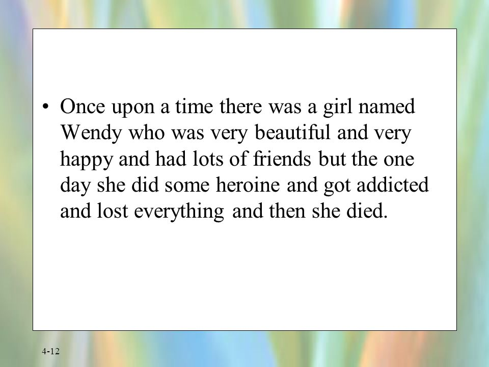 Once upon a time there was a girl named Wendy who was very beautiful and very happy and had lots of friends but the one day she did some heroine and got addicted and lost everything and then she died.