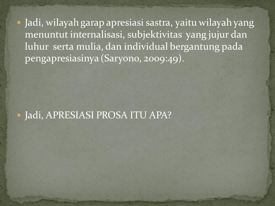 Jadi, wilayah garap apresiasi sastra, yaitu wilayah yang menuntut internalisasi, subjektivitas yang jujur dan luhur serta mulia, dan individual bergantung pada pengapresiasinya (Saryono, 2009:49).