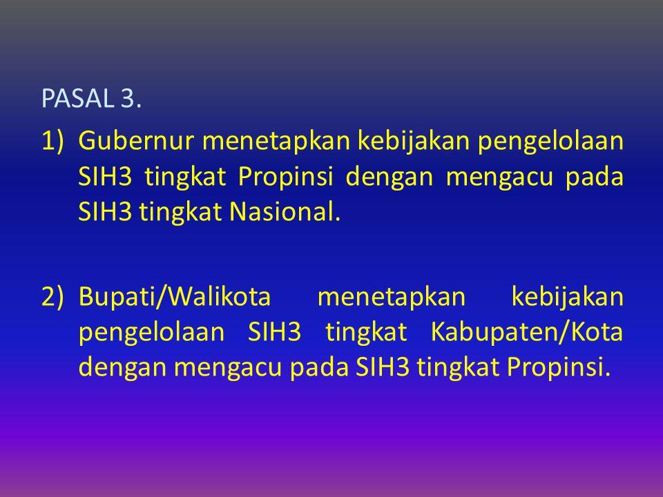 PASAL 3. Gubernur menetapkan kebijakan pengelolaan SIH3 tingkat Propinsi dengan mengacu pada SIH3 tingkat Nasional.