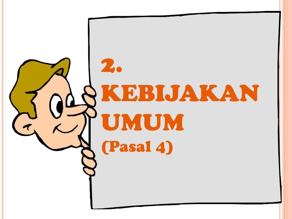 2. KEBIJAKAN UMUM (Pasal 4)