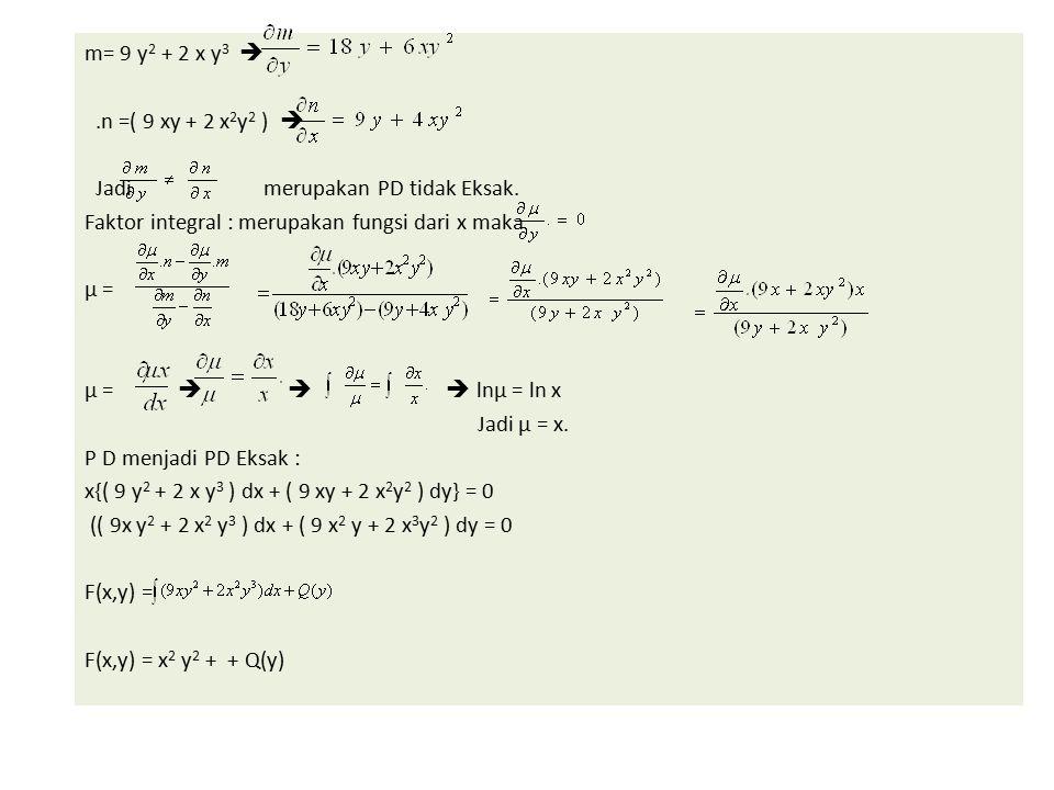 m= 9 y2 + 2 x y3  .n =( 9 xy + 2 x2y2 )  Jadi merupakan PD tidak Eksak.