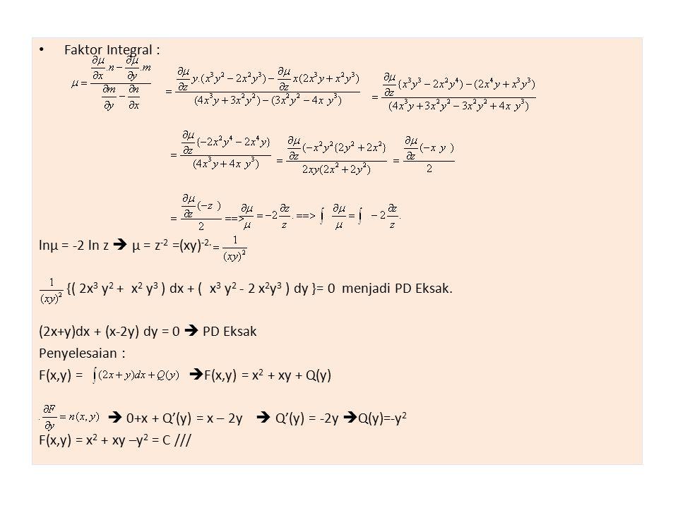 Faktor Integral : lnµ = -2 ln z  µ = z-2 =(xy)-2. {( 2x3 y2 + x2 y3 ) dx + ( x3 y2 - 2 x2y3 ) dy }= 0 menjadi PD Eksak.