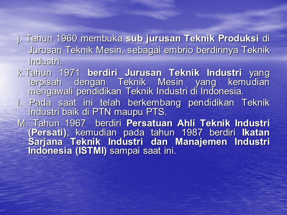 j. Tahun 1960 membuka sub jurusan Teknik Produksi di Jurusan Teknik Mesin, sebagai embrio berdirinya Teknik Industri.