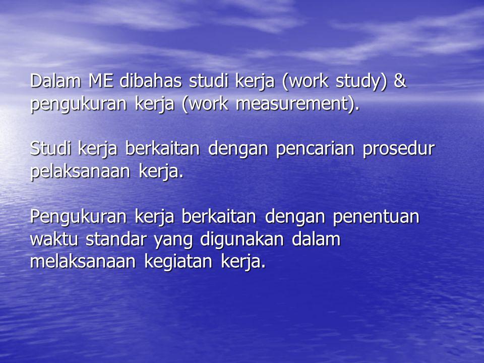Dalam ME dibahas studi kerja (work study) & pengukuran kerja (work measurement).