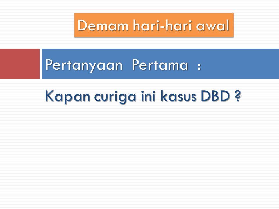 Demam hari-hari awal Pertanyaan Pertama : Kapan curiga ini kasus DBD