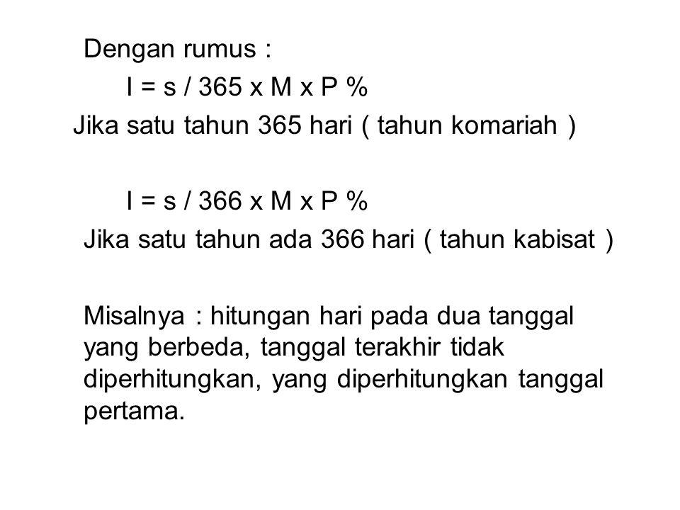 Dengan rumus : I = s / 365 x M x P % Jika satu tahun 365 hari ( tahun komariah ) I = s / 366 x M x P %