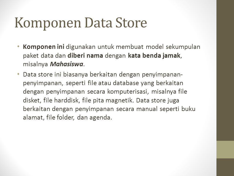 Komponen Data Store Komponen ini digunakan untuk membuat model sekumpulan paket data dan diberi nama dengan kata benda jamak, misalnya Mahasiswa.