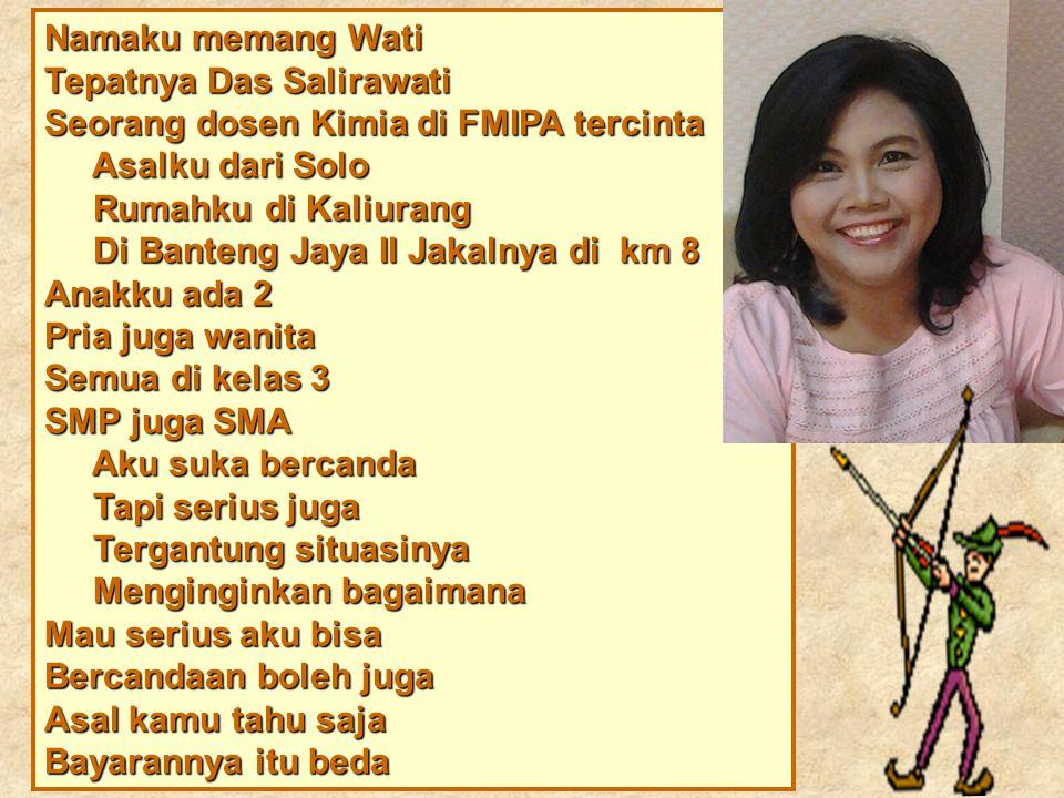 Namaku memang Wati Tepatnya Das Salirawati. Seorang dosen Kimia di FMIPA tercinta. Asalku dari Solo.