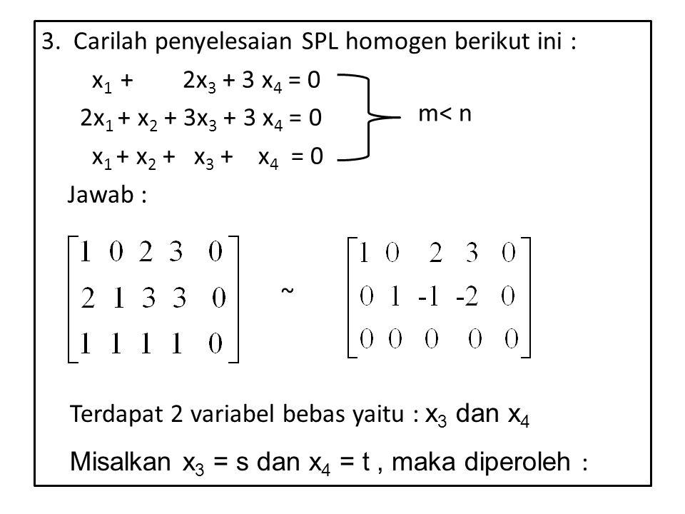 3. Carilah penyelesaian SPL homogen berikut ini : x1 + 2x3 + 3 x4 = 0 2x1 + x2 + 3x3 + 3 x4 = 0 x1 + x2 + x3 + x4 = 0 Jawab :