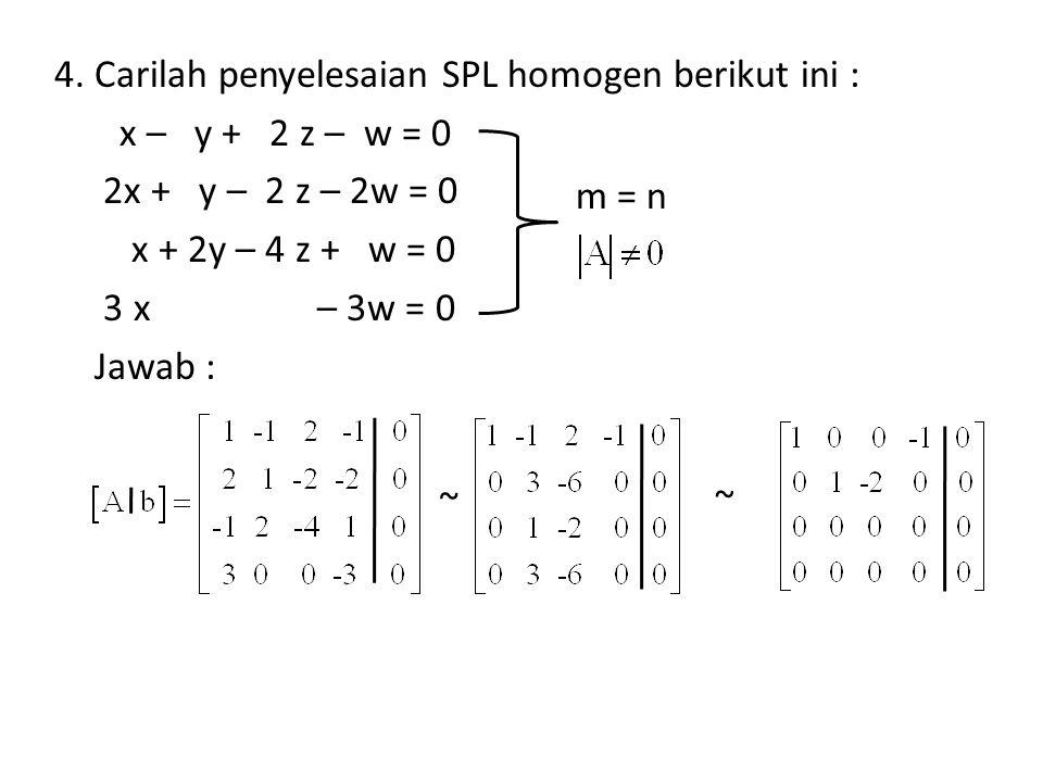 4. Carilah penyelesaian SPL homogen berikut ini : x – y + 2 z – w = 0 2x + y – 2 z – 2w = 0 x + 2y – 4 z + w = 0 3 x – 3w = 0 Jawab :