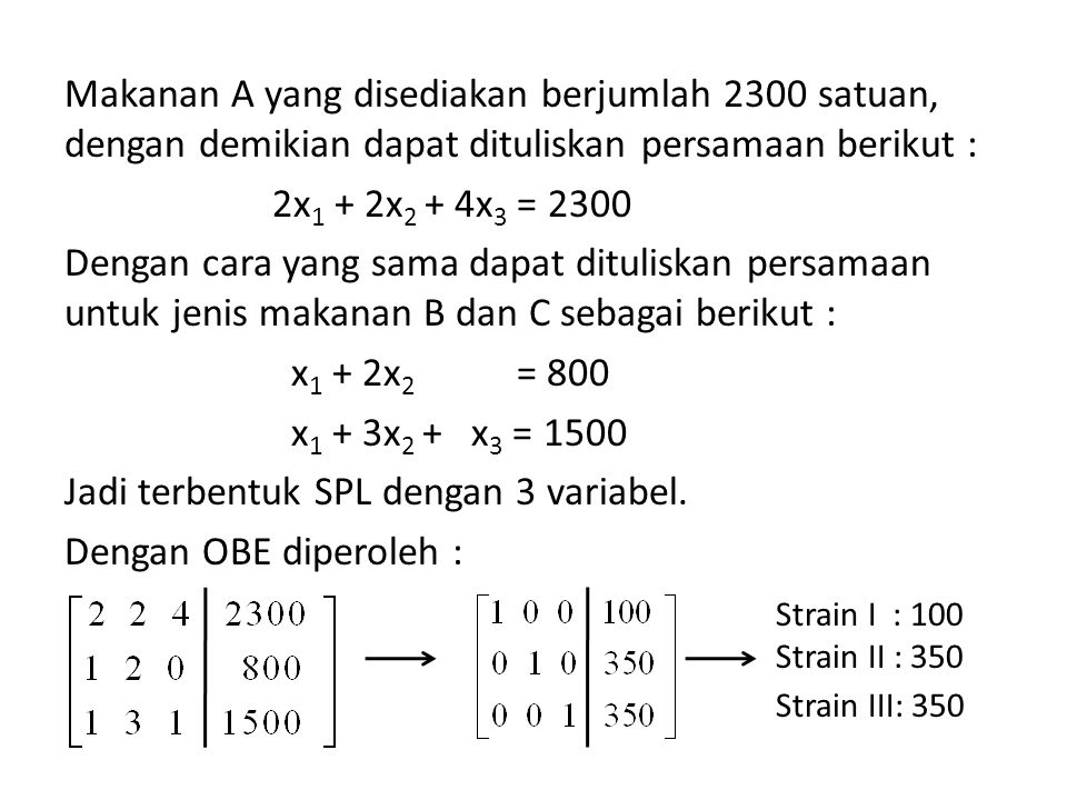 Makanan A yang disediakan berjumlah 2300 satuan, dengan demikian dapat dituliskan persamaan berikut : 2x1 + 2x2 + 4x3 = 2300 Dengan cara yang sama dapat dituliskan persamaan untuk jenis makanan B dan C sebagai berikut : x1 + 2x2 = 800 x1 + 3x2 + x3 = 1500 Jadi terbentuk SPL dengan 3 variabel. Dengan OBE diperoleh :