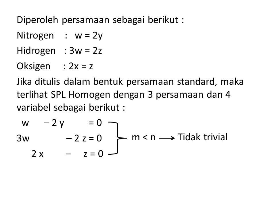 Diperoleh persamaan sebagai berikut : Nitrogen : w = 2y Hidrogen : 3w = 2z Oksigen : 2x = z Jika ditulis dalam bentuk persamaan standard, maka terlihat SPL Homogen dengan 3 persamaan dan 4 variabel sebagai berikut : w – 2 y = 0 3w – 2 z = 0 2 x – z = 0